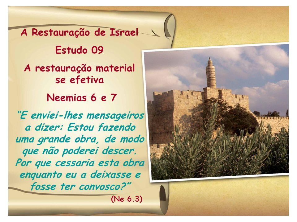 A Restauração de Israel Estudo 09 A restauração material se efetiva Neemias 6 e 7 E enviei-lhes mensageiros a dizer: Estou fazendo uma grande obra, de