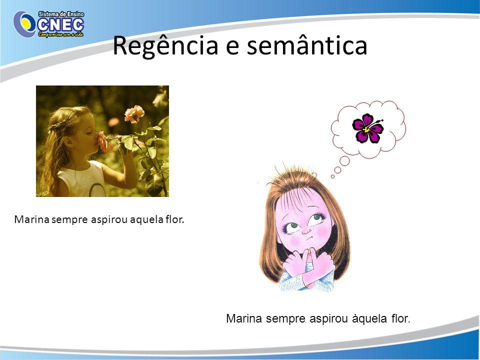 Regência e semântica Marina sempre aspirou aquela flor. Marina sempre aspirou àquela flor.