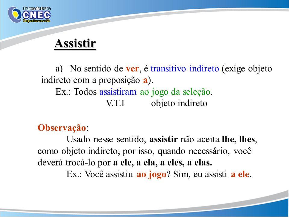 Assistir a)No sentido de ver, é transitivo indireto (exige objeto indireto com a preposição a). Ex.: Todos assistiram ao jogo da seleção. V.T.I objeto
