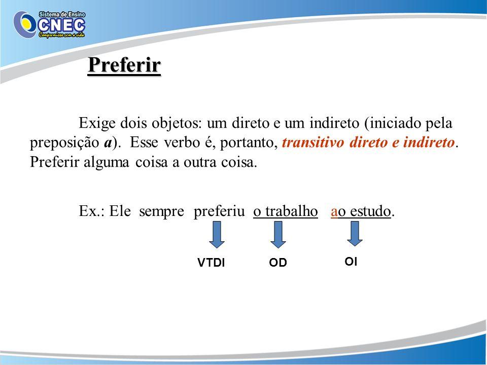 Preferir Exige dois objetos: um direto e um indireto (iniciado pela preposição a). Esse verbo é, portanto, transitivo direto e indireto. Preferir algu