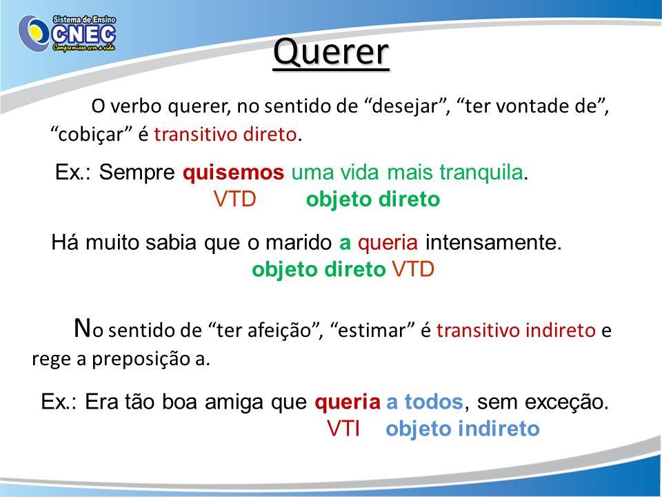 Querer O verbo querer, no sentido de desejar, ter vontade de, cobiçar é transitivo direto. Ex.: Sempre quisemos uma vida mais tranquila. VTD objeto di