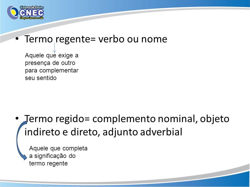Termo regente= verbo ou nome Termo regido= complemento nominal, objeto indireto e direto, adjunto adverbial Aquele que exige a presença de outro para complementar seu sentido Aquele que completa a significação do termo regente