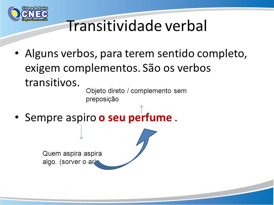 Transitividade verbal Alguns verbos, para terem sentido completo, exigem complementos. São os verbos transitivos. Sempre aspiro o seu perfume. Quem as