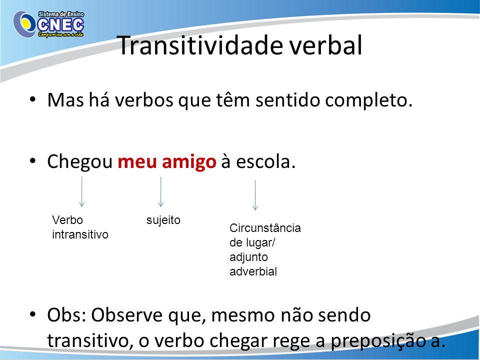 Transitividade verbal Mas há verbos que têm sentido completo. Chegou meu amigo à escola. Obs: Observe que, mesmo não sendo transitivo, o verbo chegar