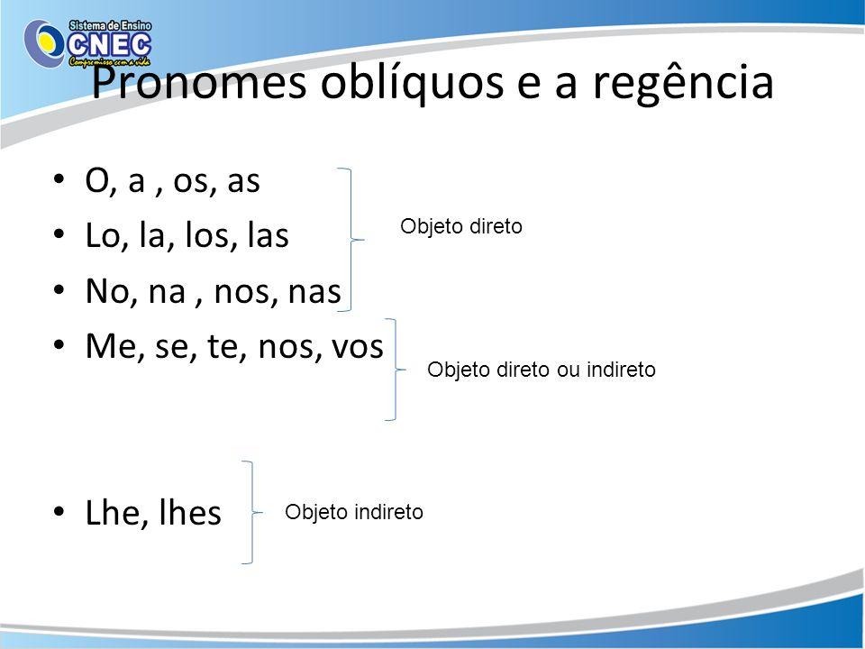 Pronomes oblíquos e a regência O, a, os, as Lo, la, los, las No, na, nos, nas Me, se, te, nos, vos Lhe, lhes Objeto direto Objeto direto ou indireto O