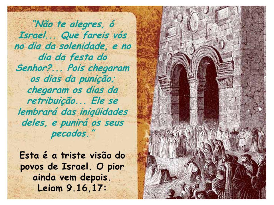Não te alegres, ó Israel... Que fareis vós no dia da solenidade, e no dia da festa do Senhor?... Pois chegaram os dias da punição; chegaram os dias da