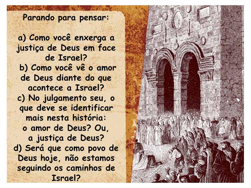 Parando para pensar: a) Como você enxerga a justiça de Deus em face de Israel? b) Como você vê o amor de Deus diante do que acontece a Israel? c) No j