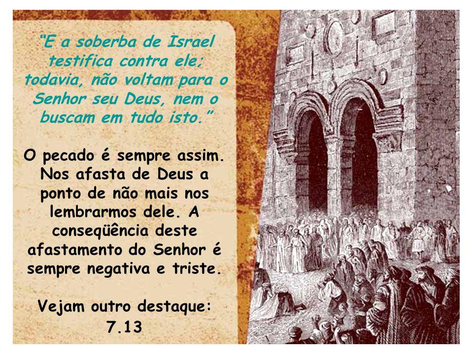 E a soberba de Israel testifica contra ele; todavia, não voltam para o Senhor seu Deus, nem o buscam em tudo isto. O pecado é sempre assim. Nos afasta