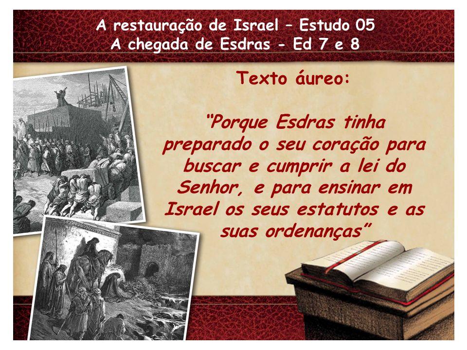 A restauração de Israel – Estudo 05 A chegada de Esdras - Ed 7 e 8 Texto áureo: Porque Esdras tinha preparado o seu coração para buscar e cumprir a lei do Senhor, e para ensinar em Israel os seus estatutos e as suas ordenanças