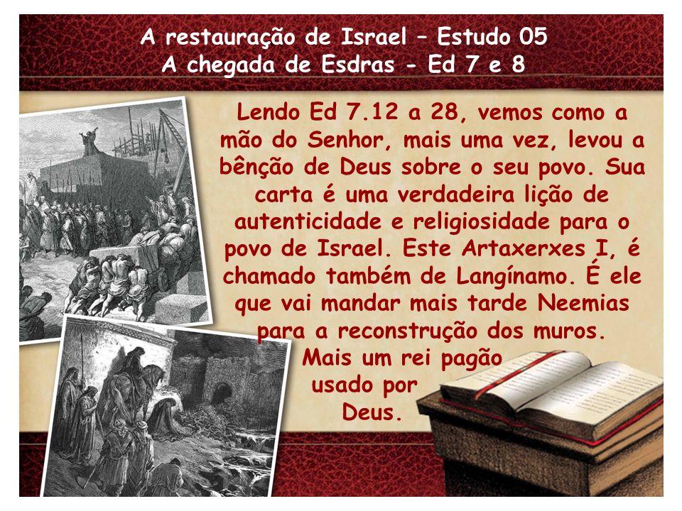 A restauração de Israel – Estudo 05 A chegada de Esdras - Ed 7 e 8 Lendo Ed 7.12 a 28, vemos como a mão do Senhor, mais uma vez, levou a bênção de Deu
