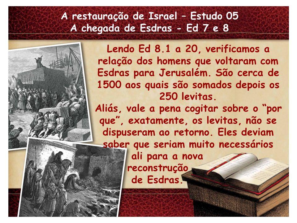 A restauração de Israel – Estudo 05 A chegada de Esdras - Ed 7 e 8 Lendo Ed 8.1 a 20, verificamos a relação dos homens que voltaram com Esdras para Je