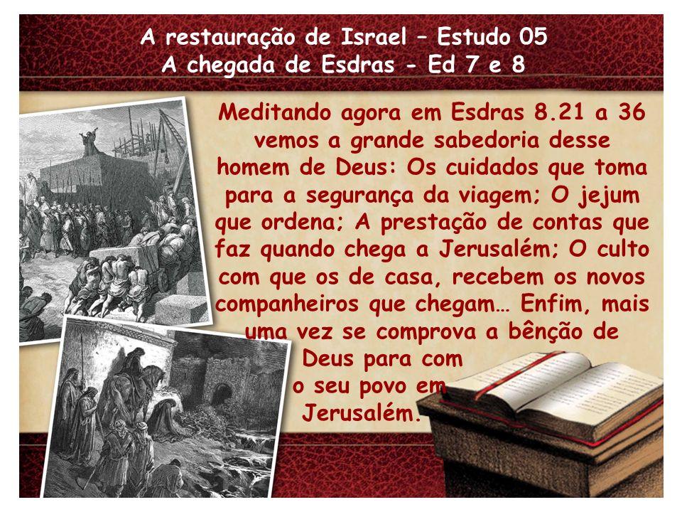A restauração de Israel – Estudo 05 A chegada de Esdras - Ed 7 e 8 Meditando agora em Esdras 8.21 a 36 vemos a grande sabedoria desse homem de Deus: O