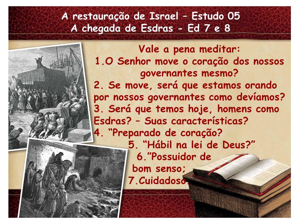 A restauração de Israel – Estudo 05 A chegada de Esdras - Ed 7 e 8 Vale a pena meditar: 1.O Senhor move o coração dos nossos governantes mesmo? 2. Se