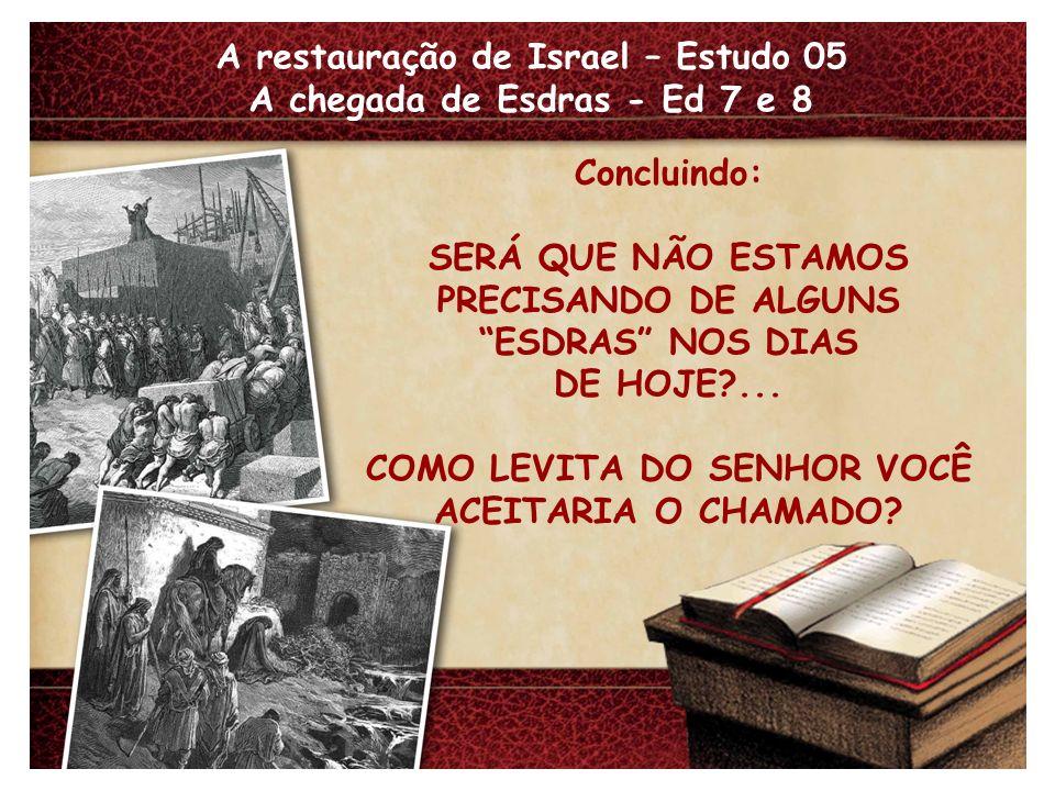 A restauração de Israel – Estudo 05 A chegada de Esdras - Ed 7 e 8 Concluindo: SERÁ QUE NÃO ESTAMOS PRECISANDO DE ALGUNS ESDRAS NOS DIAS DE HOJE?... C