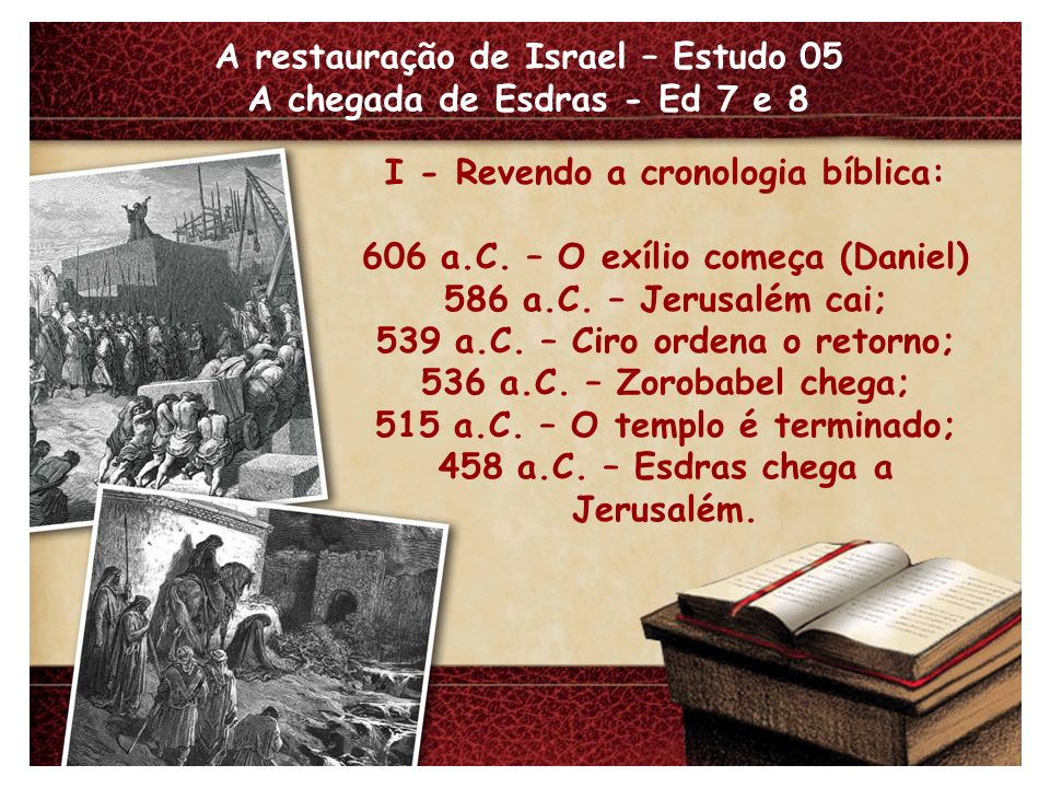A restauração de Israel – Estudo 05 A chegada de Esdras - Ed 7 e 8 I - Revendo a cronologia bíblica: 606 a.C. – O exílio começa (Daniel) 586 a.C. – Je