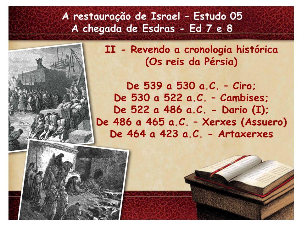 A restauração de Israel – Estudo 05 A chegada de Esdras - Ed 7 e 8 II - Revendo a cronologia histórica (Os reis da Pérsia) De 539 a 530 a.C. – Ciro; D