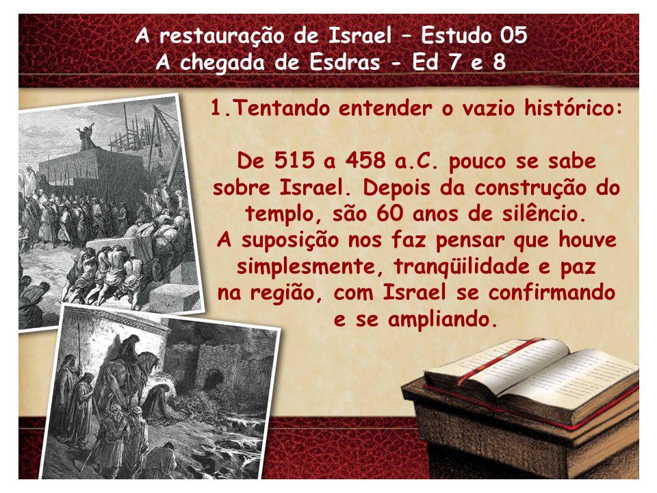 A restauração de Israel – Estudo 05 A chegada de Esdras - Ed 7 e 8 1.Tentando entender o vazio histórico: De 515 a 458 a.C. pouco se sabe sobre Israel
