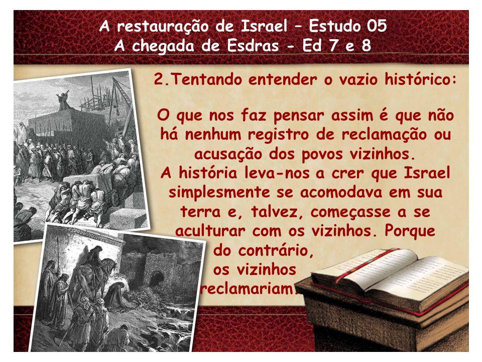 A restauração de Israel – Estudo 05 A chegada de Esdras - Ed 7 e 8 2.Tentando entender o vazio histórico: O que nos faz pensar assim é que não há nenhum registro de reclamação ou acusação dos povos vizinhos.
