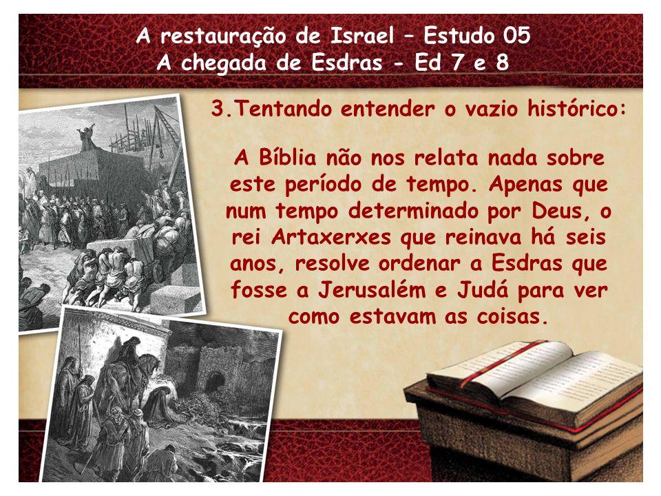 A restauração de Israel – Estudo 05 A chegada de Esdras - Ed 7 e 8 3.Tentando entender o vazio histórico: A Bíblia não nos relata nada sobre este período de tempo.