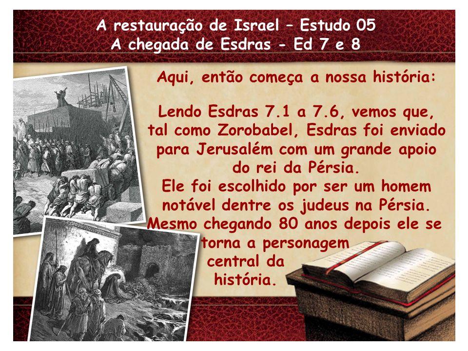 A restauração de Israel – Estudo 05 A chegada de Esdras - Ed 7 e 8 Aqui, então começa a nossa história: Lendo Esdras 7.1 a 7.6, vemos que, tal como Zorobabel, Esdras foi enviado para Jerusalém com um grande apoio do rei da Pérsia.