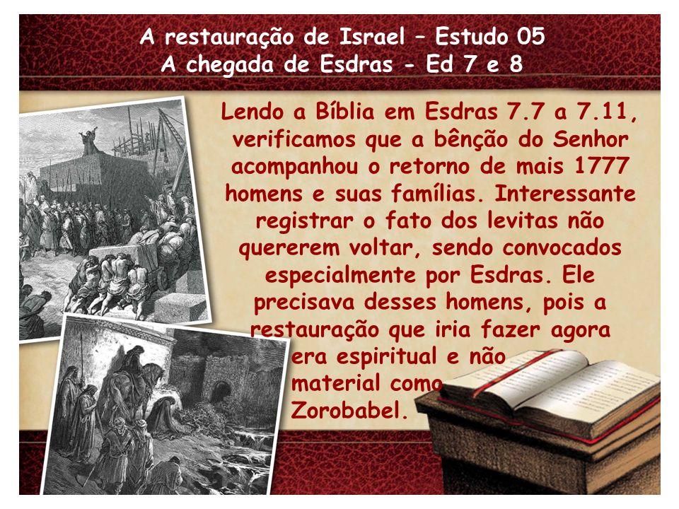 A restauração de Israel – Estudo 05 A chegada de Esdras - Ed 7 e 8 Lendo a Bíblia em Esdras 7.7 a 7.11, verificamos que a bênção do Senhor acompanhou o retorno de mais 1777 homens e suas famílias.