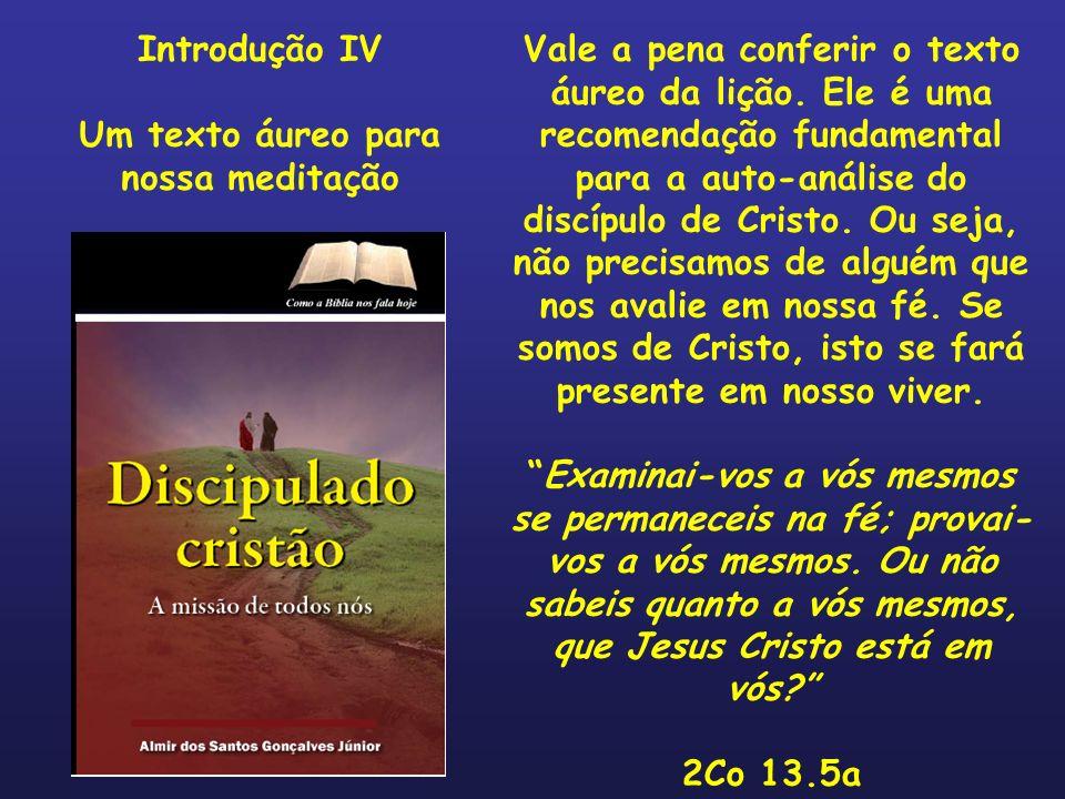 Vale a pena conferir o texto áureo da lição. Ele é uma recomendação fundamental para a auto-análise do discípulo de Cristo. Ou seja, não precisamos de