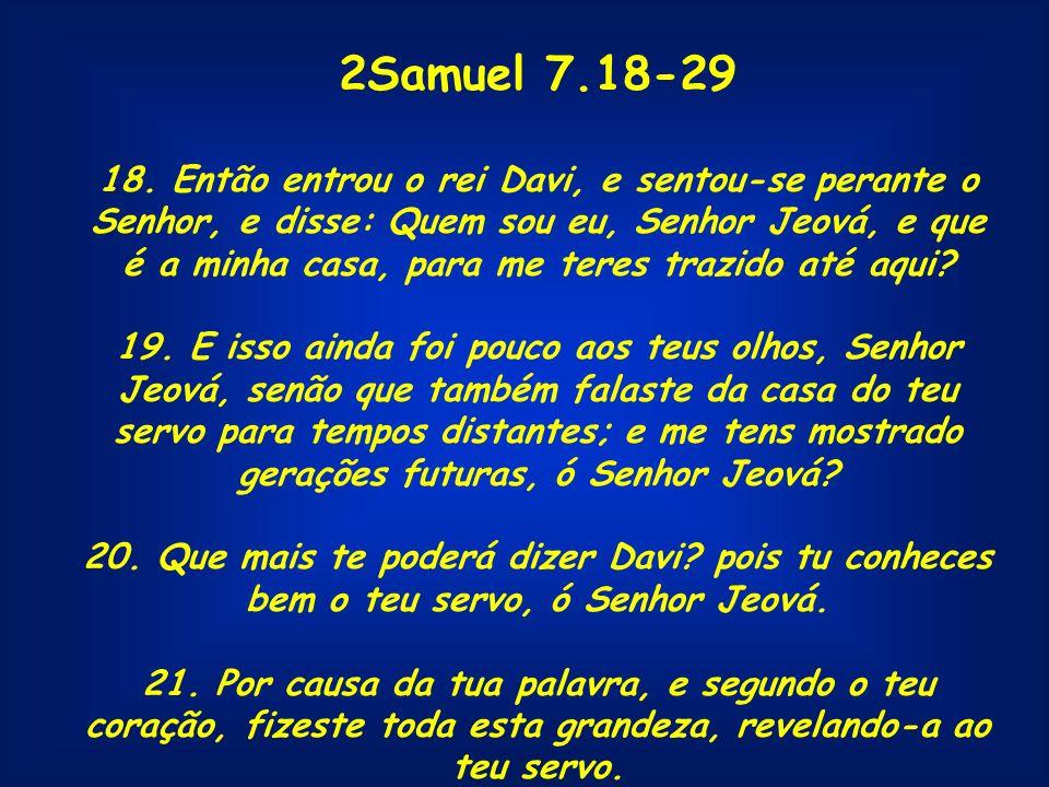 2Samuel 7.18-29 18. Então entrou o rei Davi, e sentou-se perante o Senhor, e disse: Quem sou eu, Senhor Jeová, e que é a minha casa, para me teres tra