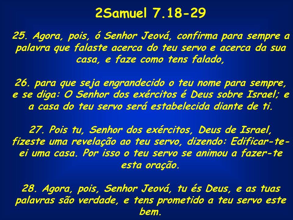 2Samuel 7.18-29 25. Agora, pois, ó Senhor Jeová, confirma para sempre a palavra que falaste acerca do teu servo e acerca da sua casa, e faze como tens