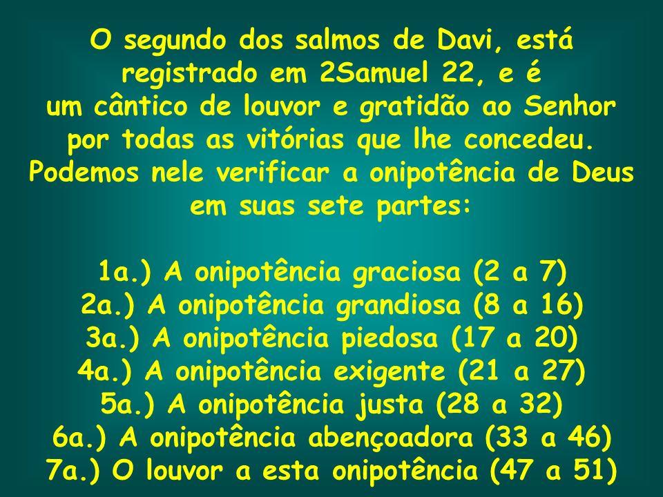 O segundo dos salmos de Davi, está registrado em 2Samuel 22, e é um cântico de louvor e gratidão ao Senhor por todas as vitórias que lhe concedeu. Pod