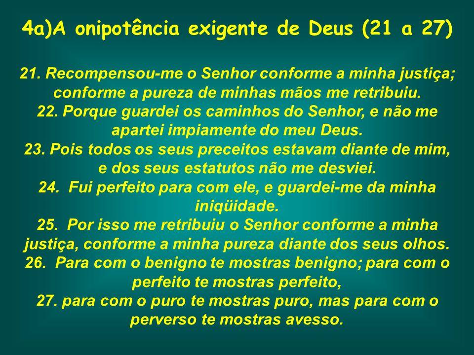 4a)A onipotência exigente de Deus (21 a 27) 21. Recompensou-me o Senhor conforme a minha justiça; conforme a pureza de minhas mãos me retribuiu. 22. P