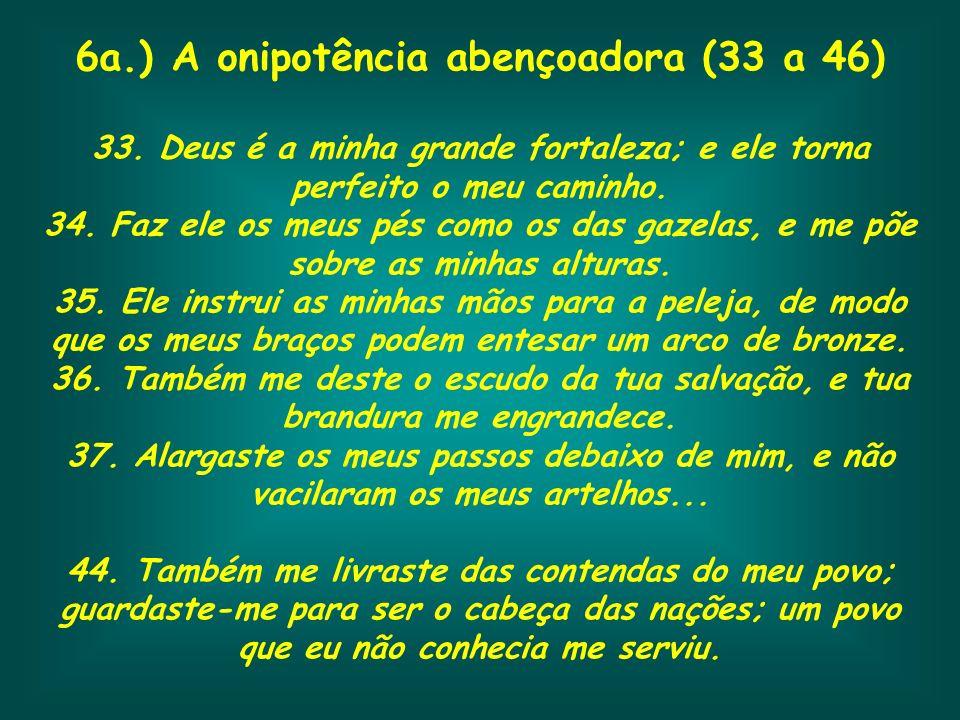 6a.) A onipotência abençoadora (33 a 46) 33. Deus é a minha grande fortaleza; e ele torna perfeito o meu caminho. 34. Faz ele os meus pés como os das