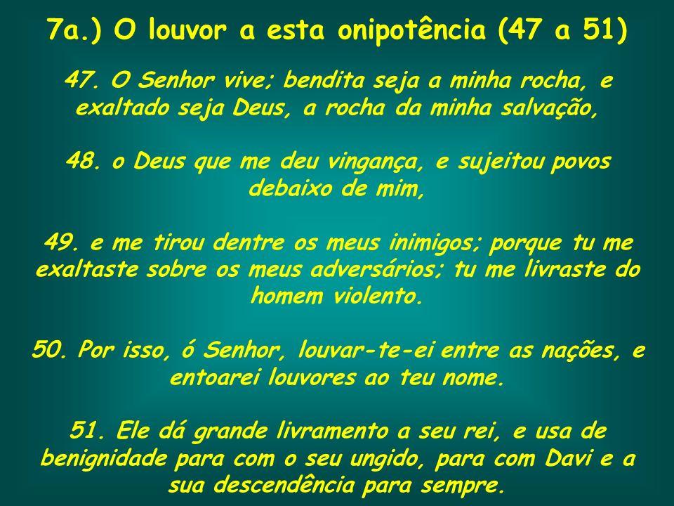 7a.) O louvor a esta onipotência (47 a 51) 47. O Senhor vive; bendita seja a minha rocha, e exaltado seja Deus, a rocha da minha salvação, 48. o Deus
