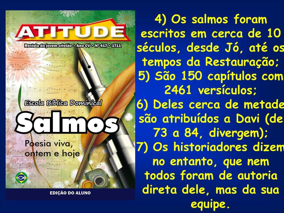 4) Os salmos foram escritos em cerca de 10 séculos, desde Jó, até os tempos da Restauração; 5) São 150 capítulos com 2461 versículos; 6) Deles cerca d
