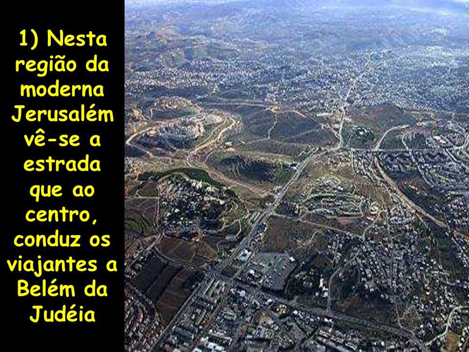 1) Nesta região da moderna Jerusalém vê-se a estrada que ao centro, conduz os viajantes a Belém da Judéia