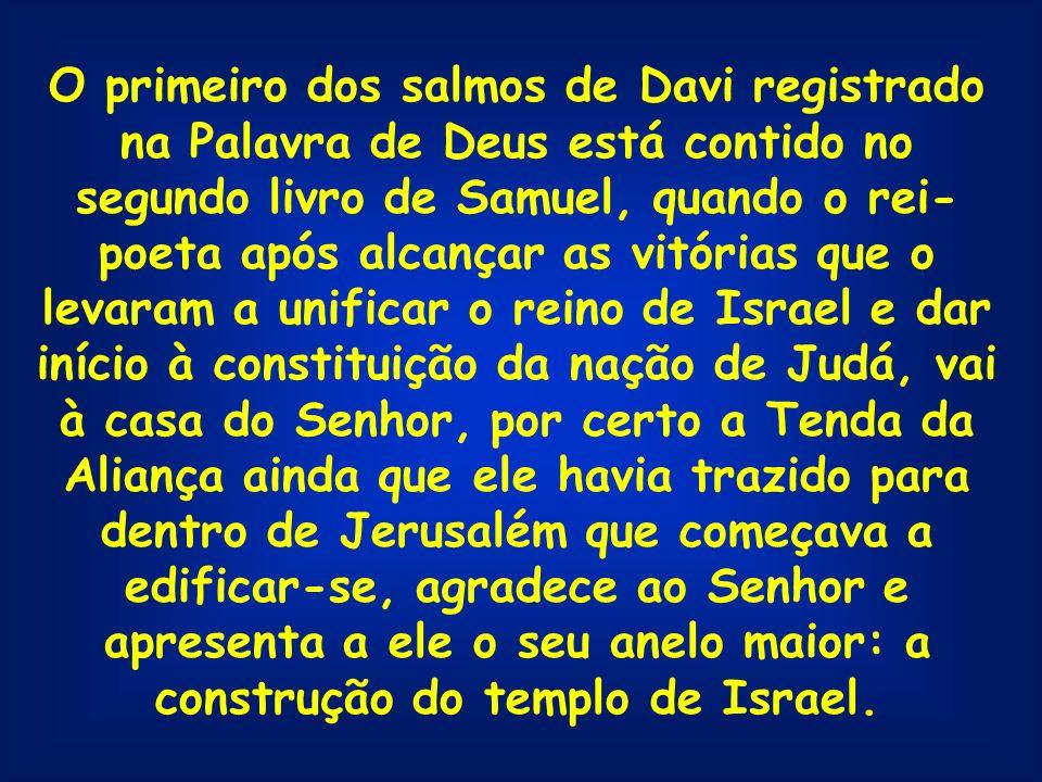 O primeiro dos salmos de Davi registrado na Palavra de Deus está contido no segundo livro de Samuel, quando o rei- poeta após alcançar as vitórias que