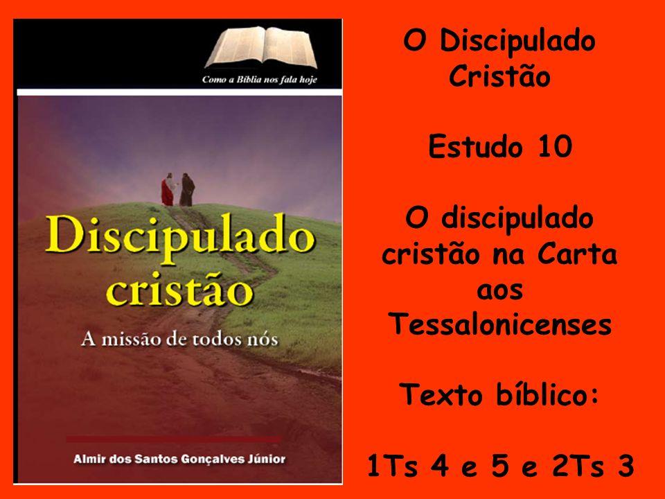 O Discipulado Cristão Estudo 10 O discipulado cristão na Carta aos Tessalonicenses Texto bíblico: 1Ts 4 e 5 e 2Ts 3