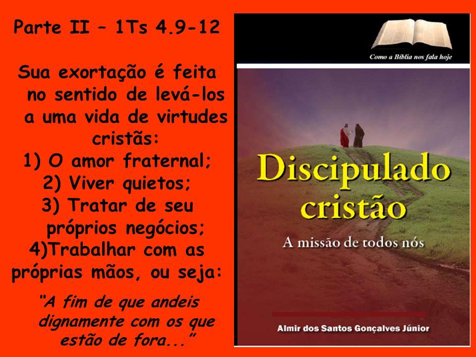 Parte II – 1Ts 4.9-12 Sua exortação é feita no sentido de levá-los a uma vida de virtudes cristãs: 1) O amor fraternal; 2) Viver quietos; 3) Tratar de