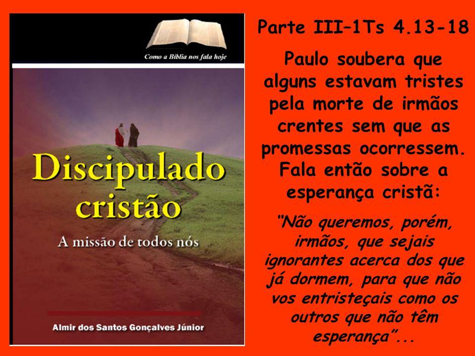 Parte III–1Ts 4.13-18 Paulo soubera que alguns estavam tristes pela morte de irmãos crentes sem que as promessas ocorressem. Fala então sobre a espera