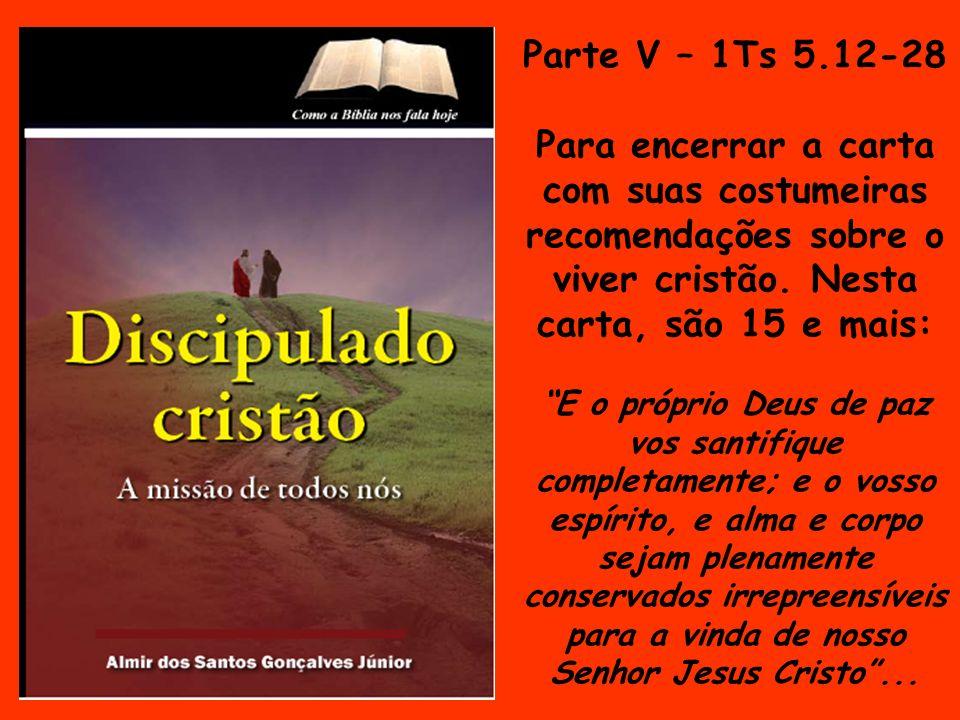 Parte V – 1Ts 5.12-28 Para encerrar a carta com suas costumeiras recomendações sobre o viver cristão. Nesta carta, são 15 e mais: E o próprio Deus de