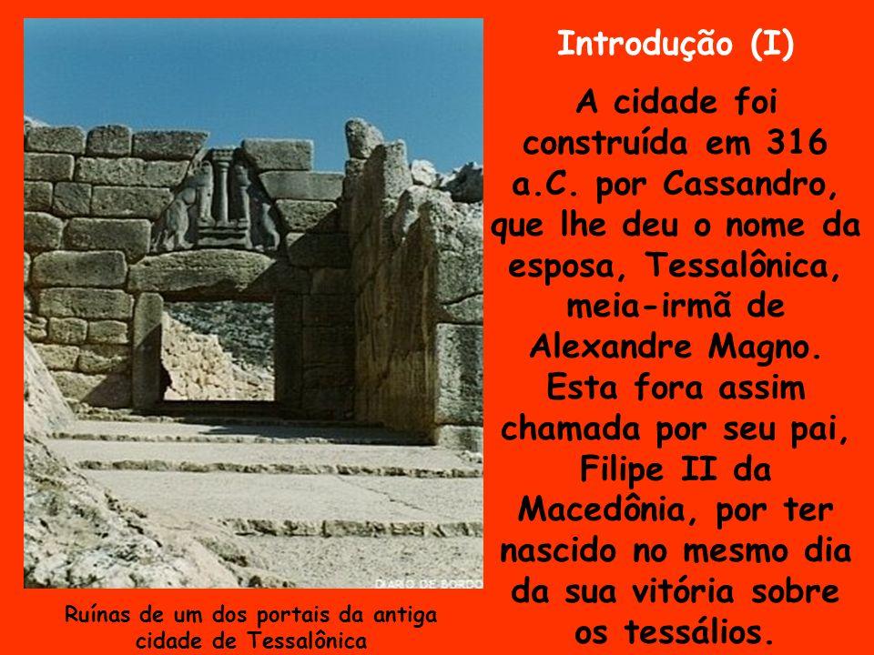Introdução (I) A cidade foi construída em 316 a.C. por Cassandro, que lhe deu o nome da esposa, Tessalônica, meia-irmã de Alexandre Magno. Esta fora a