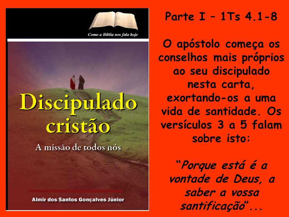 Parte I – 1Ts 4.1-8 O apóstolo começa os conselhos mais próprios ao seu discipulado nesta carta, exortando-os a uma vida de santidade. Os versículos 3