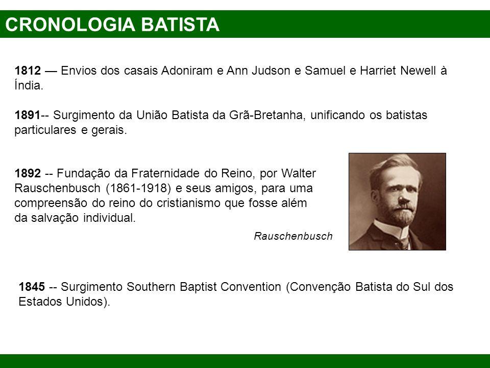 CRONOLOGIA BATISTA 1812 Envios dos casais Adoniram e Ann Judson e Samuel e Harriet Newell à Índia. 1891-- Surgimento da União Batista da Grã-Bretanha,