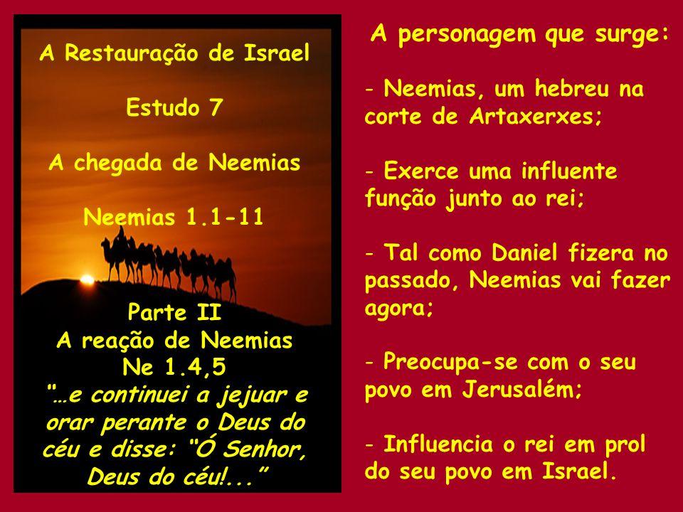 A Restauração de Israel Estudo 7 A chegada de Neemias Neemias 1.1-11 Parte III A oração de Neemias Ne 1.5 … Deus grande e temível, que guardas o pacto e usas de misericórdia para com aqueles que te amam.