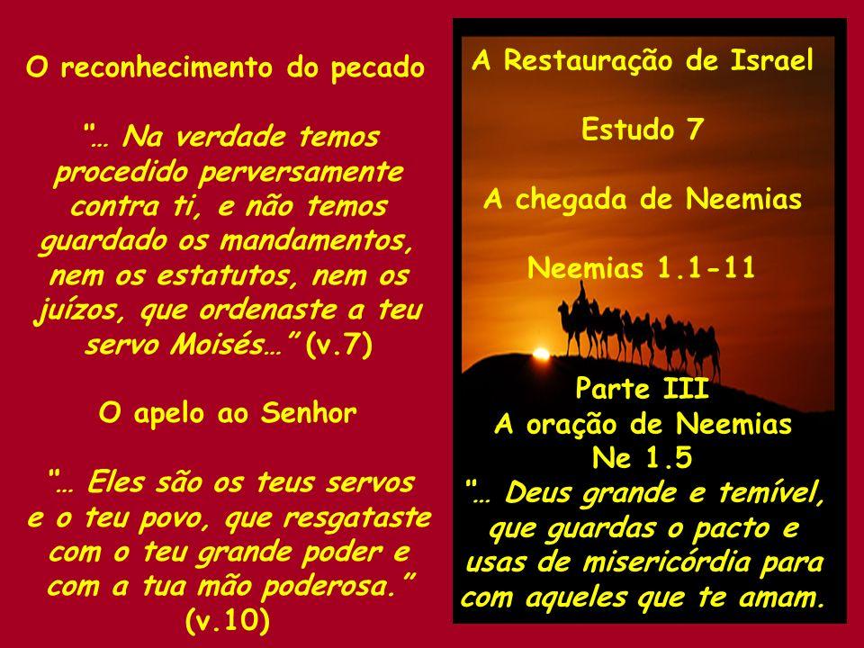 A Restauração de Israel Estudo 7 A chegada de Neemias Neemias 1.1-11 Parte III A oração de Neemias Ne 1.5 … Deus grande e temível, que guardas o pacto