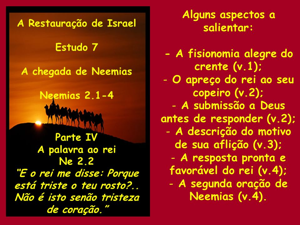 A Restauração de Israel Estudo 7 A chegada de Neemias Neemias 2.5-11 Parte V O pedido de Neemias Ne 2.5 Se for do agrado do rei, e se o teu servo tiver achado graça diante de ti.