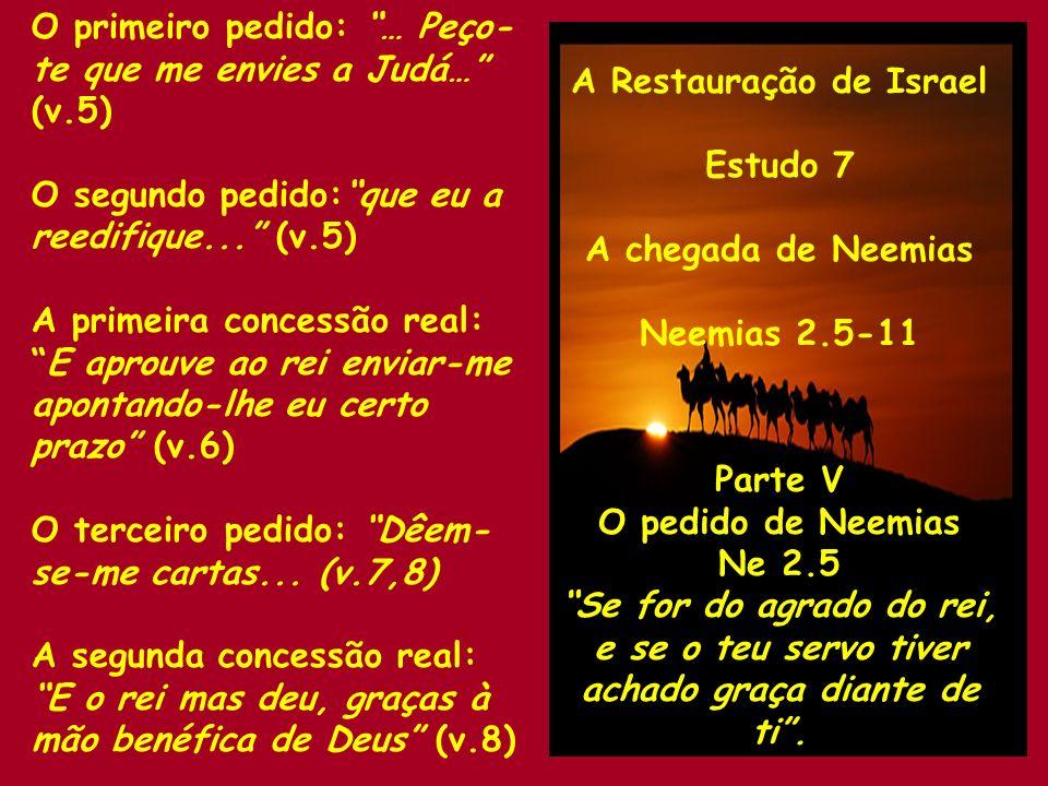 A Restauração de Israel Estudo 7 A chegada de Neemias Neemias 2.5-11 Parte V O pedido de Neemias Ne 2.5 Se for do agrado do rei, e se o teu servo tive
