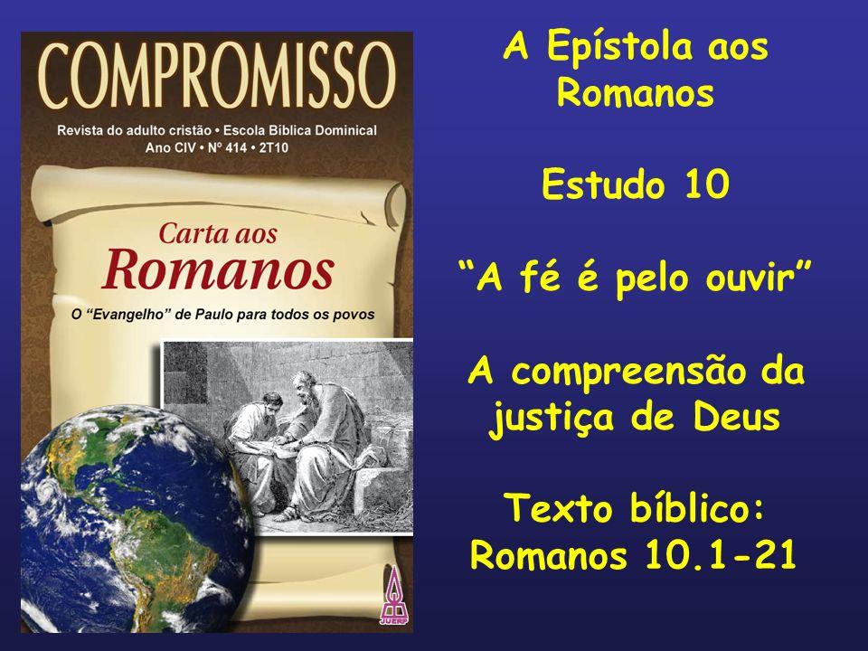 A Epístola aos Romanos Estudo 10 A fé é pelo ouvir A compreensão da justiça de Deus Texto bíblico: Romanos 10.1-21