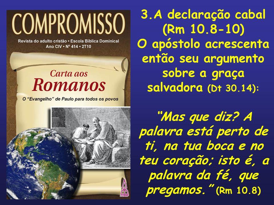 3.A declaração cabal (Rm 10.8-10) O apóstolo acrescenta então seu argumento sobre a graça salvadora (Dt 30.14): Mas que diz? A palavra está perto de t