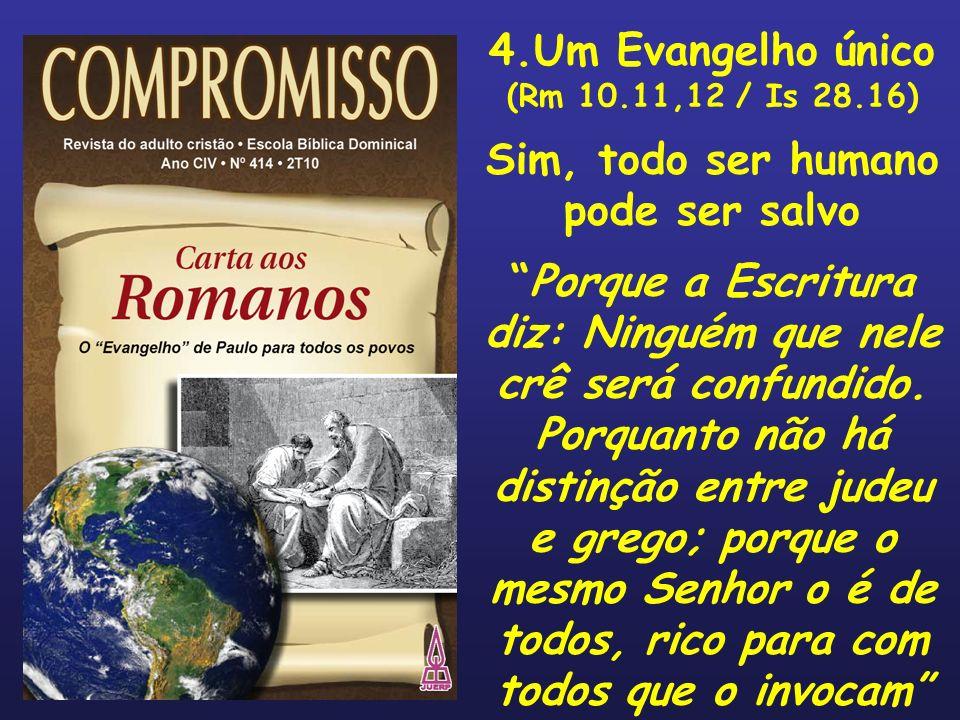 4.Um Evangelho único (Rm 10.11,12 / Is 28.16) Sim, todo ser humano pode ser salvo Porque a Escritura diz: Ninguém que nele crê será confundido. Porqua