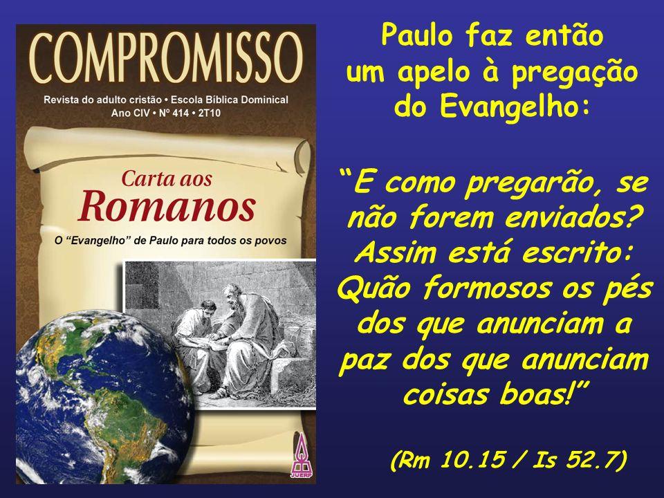 Paulo faz então um apelo à pregação do Evangelho: E como pregarão, se não forem enviados? Assim está escrito: Quão formosos os pés dos que anunciam a